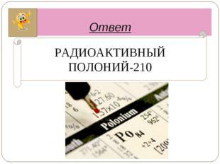 Ответ РАДИОАКТИВНЫЙ ПОЛОНИЙ-210