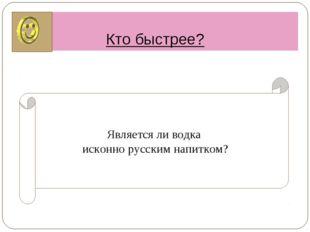 Кто быстрее? Является ли водка исконно русским напитком?