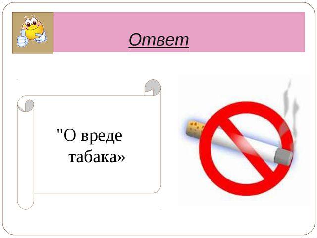 """Ответ """"О вреде табака»"""