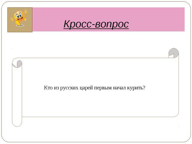 Кросс-вопрос Кто из русских царей первым начал курить?
