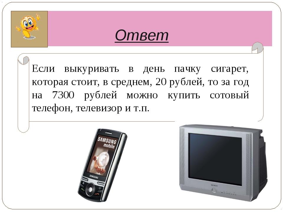 Ответ Если выкуривать в день пачку сигарет, которая стоит, в среднем, 20 рубл...
