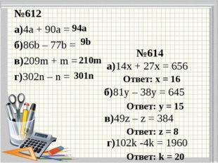 №612 а)4а + 90а = б)86b – 77b = в)209m + m = г)302n – n = №614 а)14х + 27х =