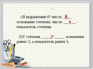1)В выражении 64 число _6__ основание степени, число __ 4 __ - показатель ст
