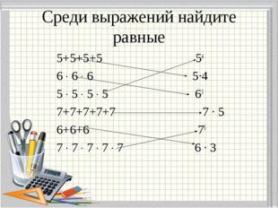 Среди выражений найдите равные 5+5+5+5 54 6 ∙ 6 ∙ 6 5∙4 5 ∙ 5 ∙ 5 ∙ 5 63 7+7+
