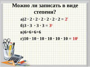 Можно ли записать в виде степени? а)2 ∙ 2 ∙ 2 ∙ 2 ∙ 2 ∙ 2 ∙ 2 = 27 б)3 ∙ 3 ∙