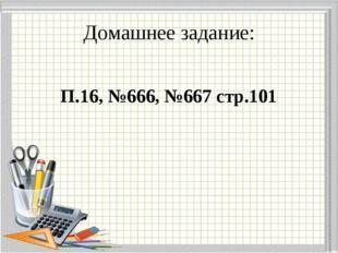 Домашнее задание: П.16, №666, №667 стр.101