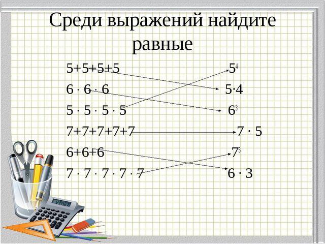 Среди выражений найдите равные 5+5+5+5 54 6 ∙ 6 ∙ 6 5∙4 5 ∙ 5 ∙ 5 ∙ 5 63 7+7+...