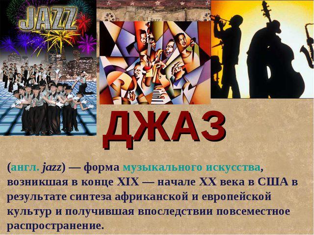 ДЖАЗ (англ.jazz)— формамузыкального искусства, возникшая в концеXIX— нач...