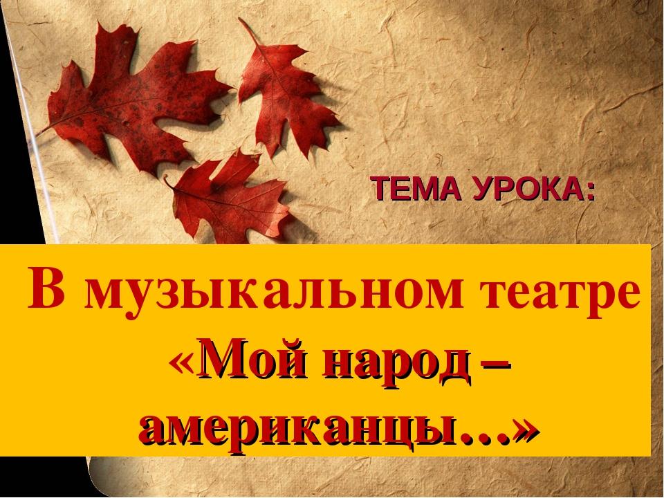 ТЕМА УРОКА: В музыкальном театре «Мой народ – американцы…»