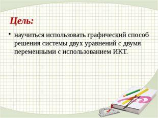 Цель: научиться использовать графический способ решения системы двух уравнени