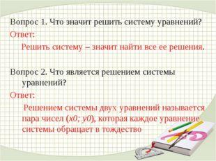 Вопрос 1. Что значит решить систему уравнений? Ответ: Решить систему – значит