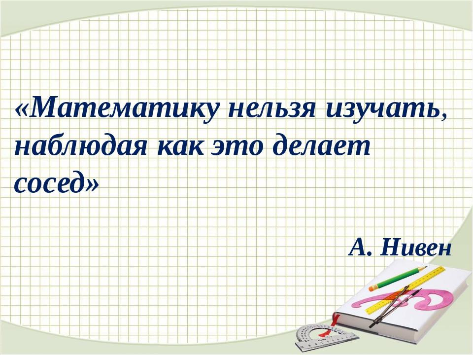 «Математикунельзяизучать, наблюдаякакэтоделает сосед» А. Нивен