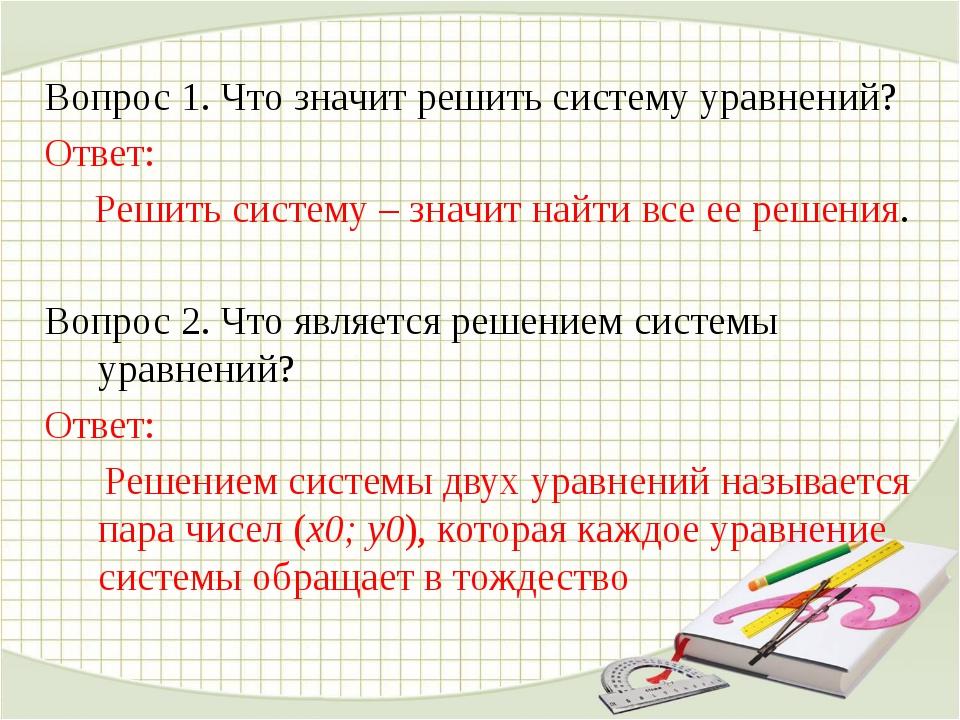 Вопрос 1. Что значит решить систему уравнений? Ответ: Решить систему – значит...