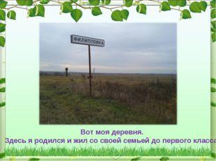Вот моя деревня. Здесь я родился и жил со своей семьей до первого класса.