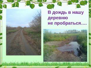 В дождь в нашу деревню не пробраться….