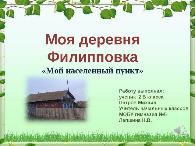 Моя деревня Филипповка «Мой населенный пункт» Работу выполнил: ученик 2 В кла...