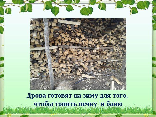Дрова готовят на зиму для того, чтобы топить печку и баню