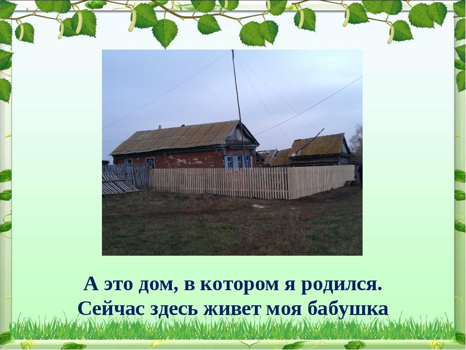 А это дом, в котором я родился. Сейчас здесь живет моя бабушка