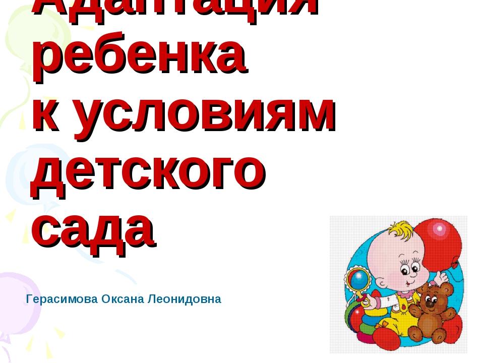 Адаптация ребенка к условиям детского сада Герасимова Оксана Леонидовна