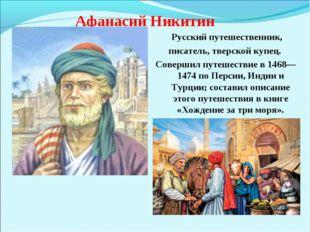 Афанасий Никитин Русский путешественник, писатель, тверской купец. Совершил п