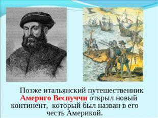 Позже итальянский путешественник Америго Веспуччи открыл новый континент, ко