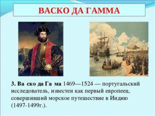 ВАСКО ДА ГАММА 3. Ва́ско да Га́ма 1469—1524—португальский исследователь, и