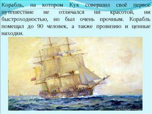 Корабль, на котором Кук совершил своё первое путешествие не отличался ни крас
