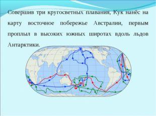 Совершив три кругосветных плавания, Кук нанёс на карту восточное побережье Ав