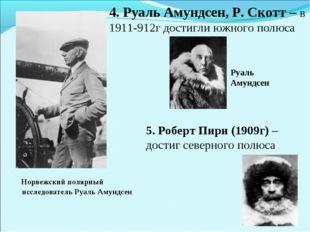4. Руаль Амундсен, Р. Скотт – в 1911-912г достигли южного полюса Норвежский п