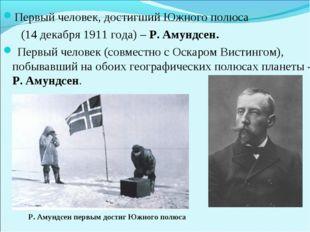 Первый человек, достигший Южного полюса (14 декабря 1911 года) – Р. Амундсен.