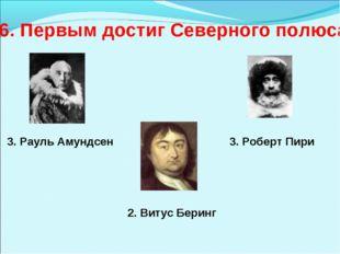 6. Первым достиг Северного полюса 3. Рауль Амундсен 3. Роберт Пири 2. Витус Б