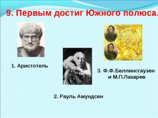 9. Первым достиг Южного полюса. 1. Аристотель 2. Рауль Амундсен 3. Ф.Ф.Беллин