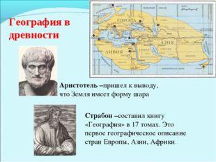 География в древности Аристотель –пришел к выводу, что Земля имеет форму шара