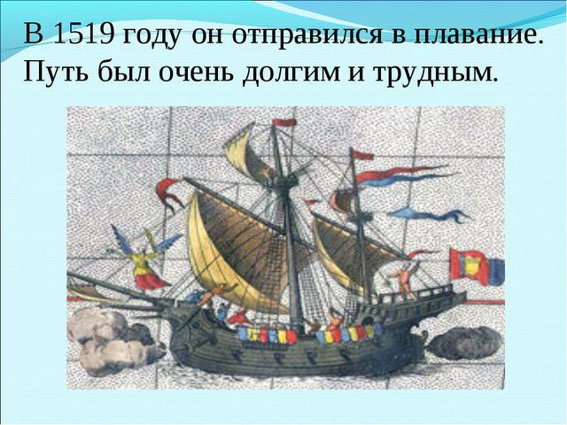 В 1519 году он отправился в плавание. Путь был очень долгим и трудным.