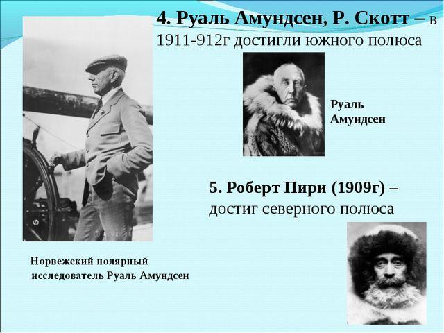 4. Руаль Амундсен, Р. Скотт – в 1911-912г достигли южного полюса Норвежский п...