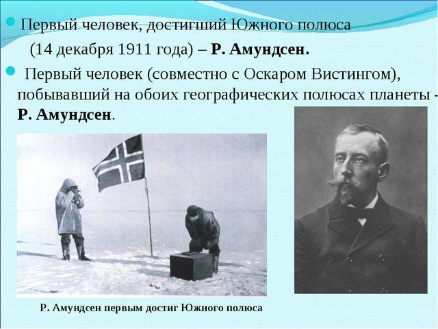 Первый человек, достигший Южного полюса (14 декабря 1911 года) – Р. Амундсен....