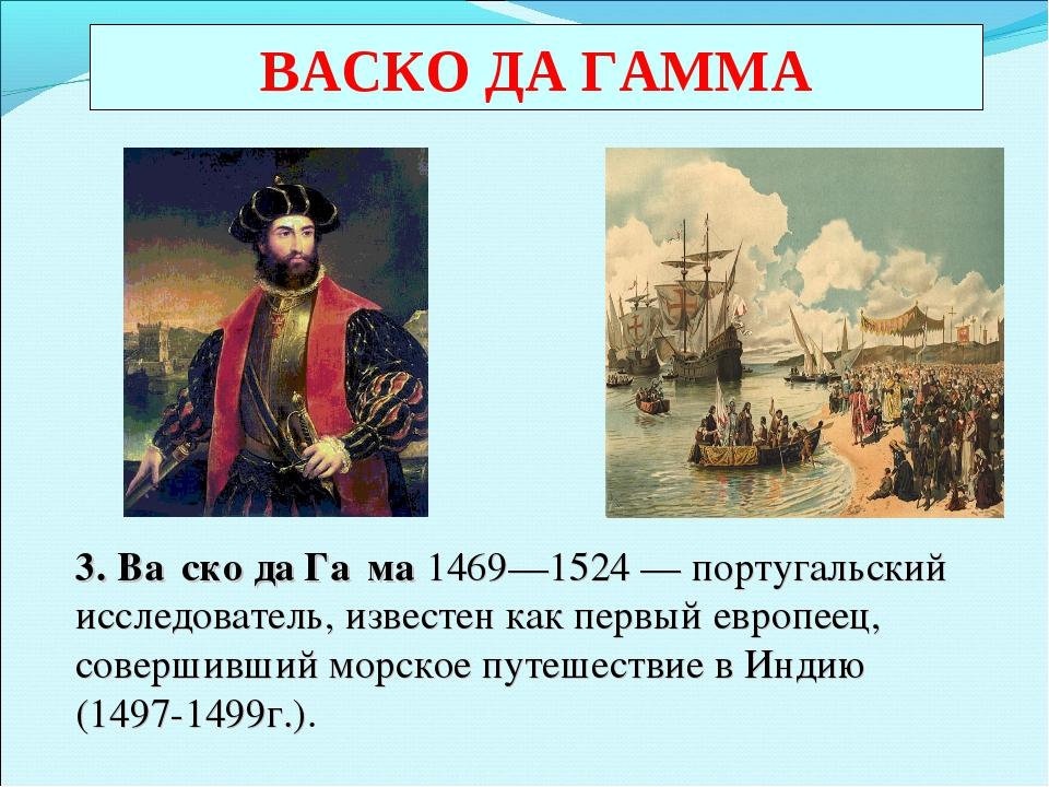 ВАСКО ДА ГАММА 3. Ва́ско да Га́ма 1469—1524—португальский исследователь, и...