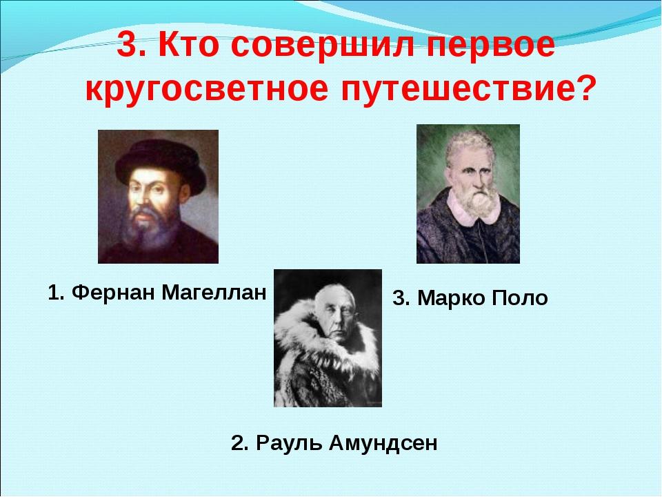 3. Кто совершил первое кругосветное путешествие? 1. Фернан Магеллан 3. Марко...
