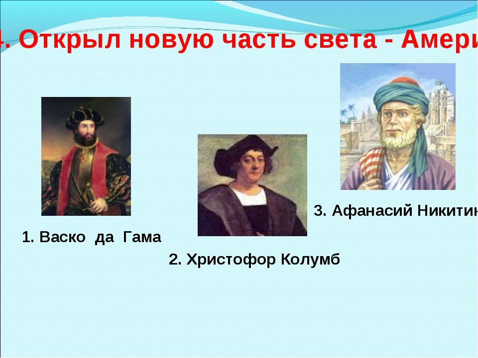 4. Открыл новую часть света - Америку 1. Васко да Гама 2. Христофор Колумб 3....