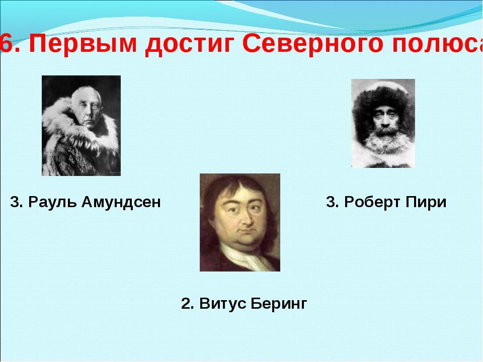 6. Первым достиг Северного полюса 3. Рауль Амундсен 3. Роберт Пири 2. Витус Б...