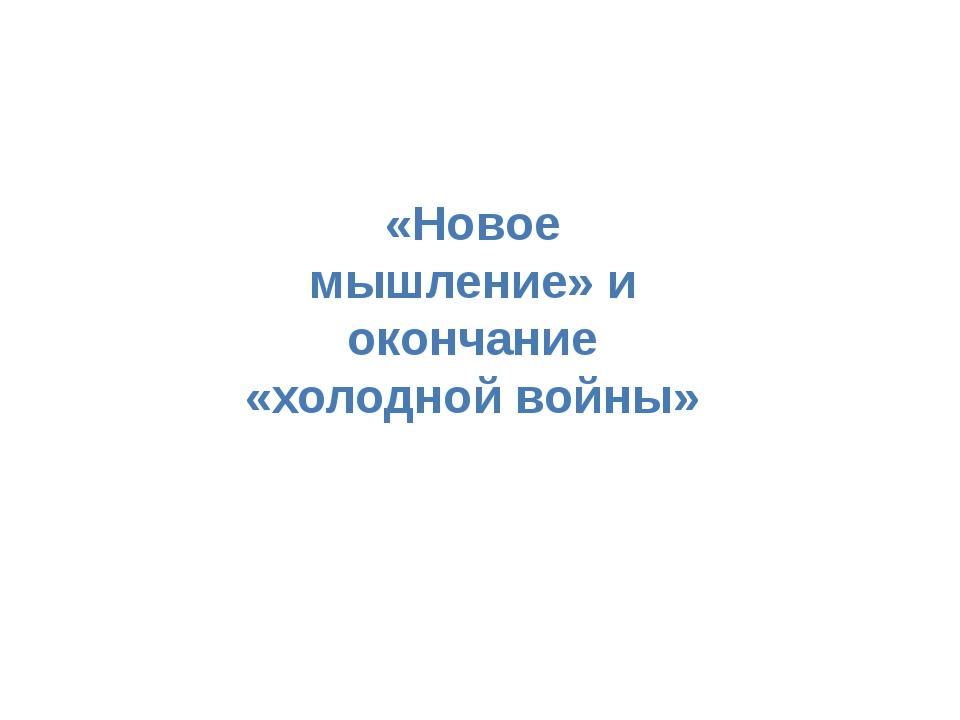 «Новое мышление» и окончание «холодной войны»