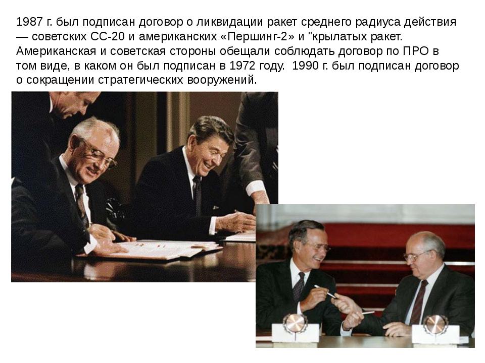 1987 г. был подписан договор о ликвидации ракет среднего радиуса действия — с...