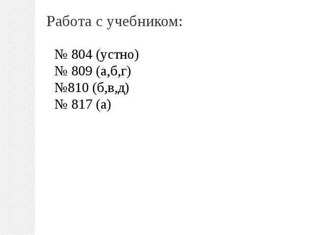 Работа с учебником: № 804 (устно) № 809 (а,б,г) №810 (б,в,д) № 817 (а)