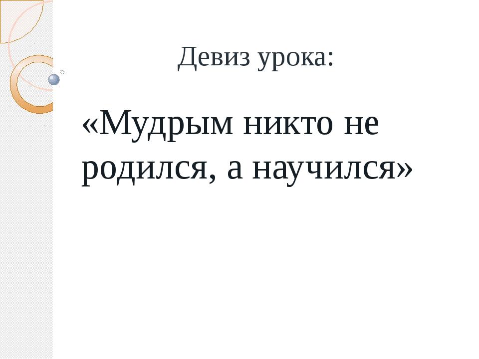 Девиз урока: «Мудрым никто не родился, а научился»