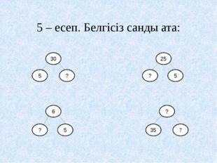 5 – есеп. Белгісіз санды ата: 30 5 ? 25 ? 5 6 5 ? ? 7 35
