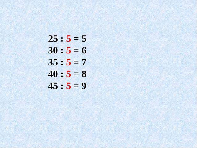 25 : 5 = 5 30 : 5 = 6 35 : 5 = 7 40 : 5 = 8 45 : 5 = 9