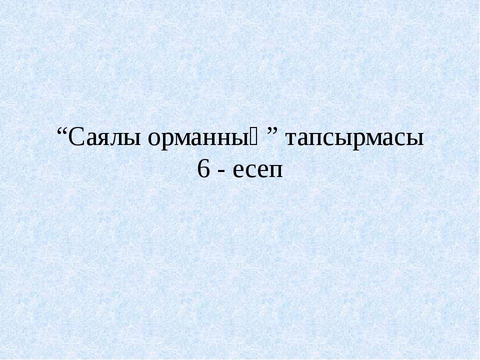 """""""Саялы орманның"""" тапсырмасы 6 - есеп"""