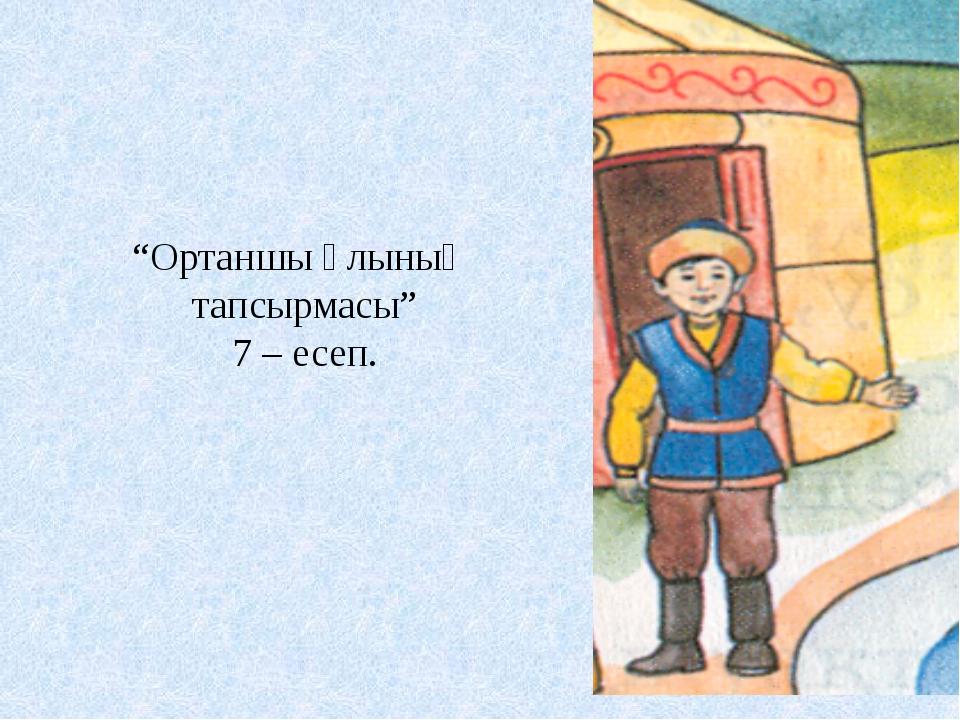 """""""Ортаншы ұлының тапсырмасы"""" 7 – есеп."""