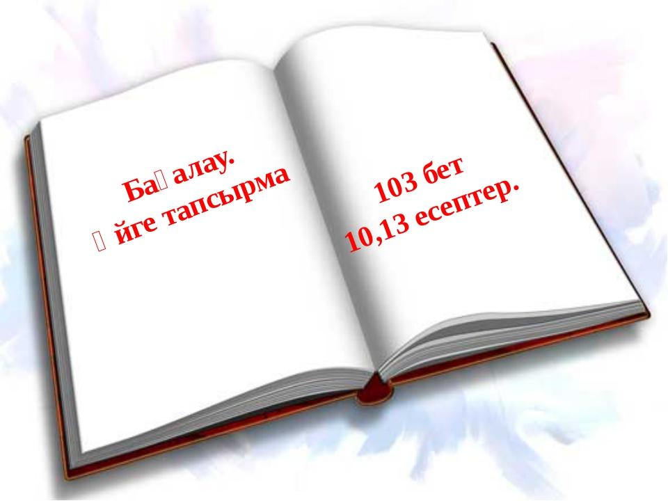 103 бет 10,13 есептер. Бағалау. Үйге тапсырма