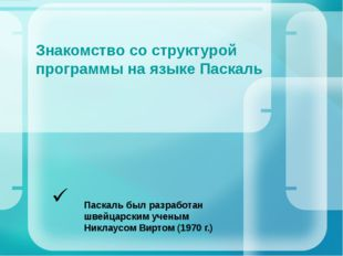 Знакомство со структурой программы на языке Паскаль Паскаль был разработан шв